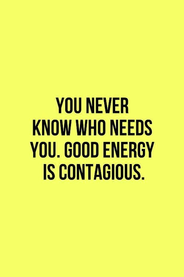 You Never Know Who Needs You Good Energy Is Contagious Quote